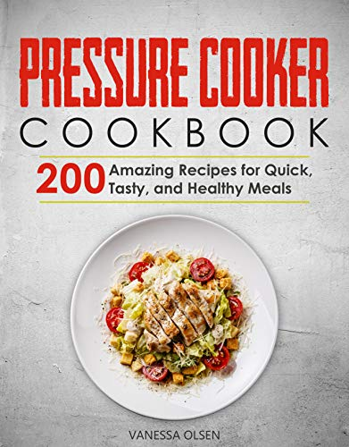 Pressure Cooker Cookbook: 200 Amazing Recipes for Quick, Tasty, and Healthy Meals by [Vanessa Olsen]