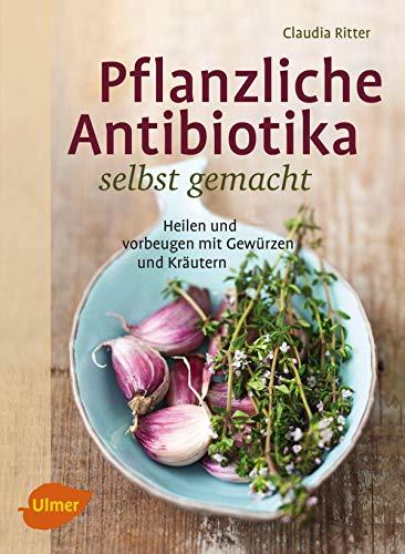 Pflanzliche Antibiotika selbst gemacht: Heilen und vorbeugen mit Gewürzen und Kräutern