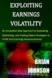 Exploiting Earnings Volatility: An Innovative New Approach to Evaluating, Optimizing, and Trading Option Strategies to Profit from Earnings Announcements - Brian Johnson