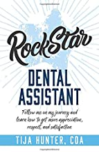 Rock Star Dental Assistant: Follow Me on My Journey and Learn How to Get More Appreciation, Respect, and Satisfaction
