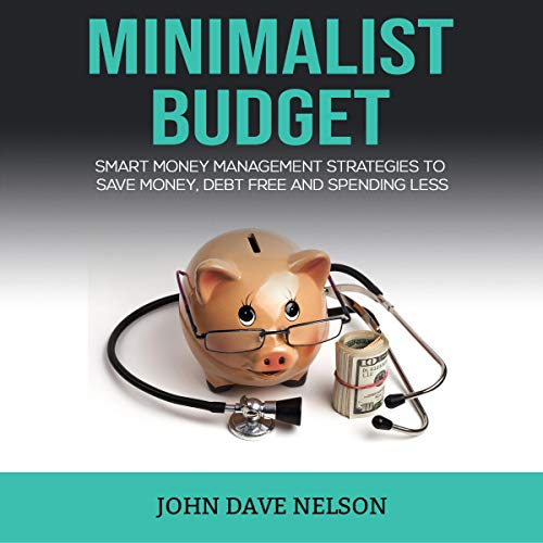 Minimalist Budget: Smart Money Management Strategies to Save Money, Debt Free and Spending Less