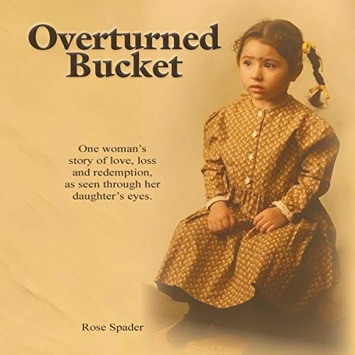 Overturned Bucket: Love, Loss and Redemption Audiobook By Rose Spader cover art