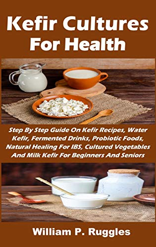 Kefir Cultures For Health: Step By Step Guide On Kefir Recipes, Water Kefir, Fermented Drinks, Probiotic Foods, Natural Healing For IBS, Cultured Vegetables And Milk Kefir For Beginners And Seniors