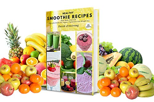 HEALTHY SMOOTHIE RECIPES: Home Made Fruit and Vegetable Drinks For Vegans, Vegetarians Fast Weight loss 201 New Smoothie