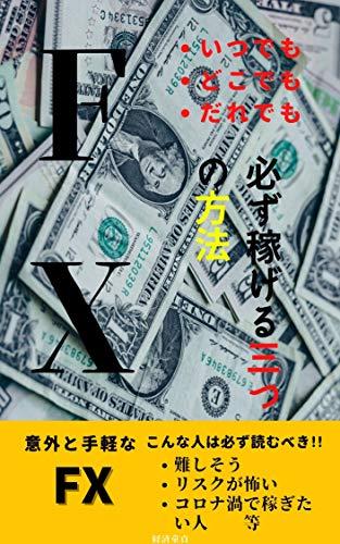 コロナ禍のFXでいつでもどこでもだれでも必ず稼げる3つの方法!!: 休日の負けるFXから通勤時間の30分で勝てるFXへ 経済童貞の経済シリーズ