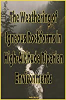 The Weathering of Igneous Rockforms in High-Altitude Riparian Environments