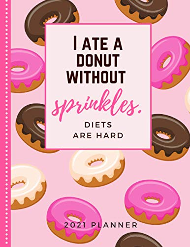 I Ate A Donut Without Sprinkles. Diets Are Hard.: 2021 Planner / Daily Weekly Monthly / Dated 8.5x11 Life Organizer Notebook / 12 Month Calendar - ... December / Cute Christmas or New Years Gift