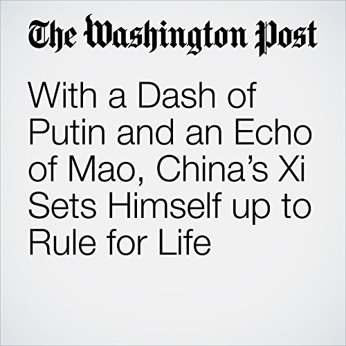 With a Dash of Putin and an Echo of Mao, China's Xi Sets Himself up to Rule for Life copertina