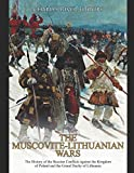 The Muscovite-Lithuanian Wars: The History of the Russian Conflicts against the Kingdom of Poland and the Grand Duchy of Lithuania
