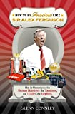 How to be Ferocious Like Sir Alex Ferguson: Hits & Memories of the Human Hairdryer: The Tantrums, the Tirades, the Trophies (How to be an Icon Series)