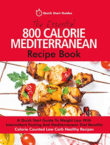The Essential 800 Calorie Mediterranean Recipe Book: A Quick Start Guide To Weight Loss With...