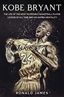 Kobe Bryant: The Life of The Most Incredible Basketball Player Legend of All Time and His Mamba Mentality