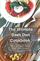 The Ultimate Dash Diet Cookbook: Beginners Handbook with Quick and Easy Recipes to Lower your Blood Pressure and Boost Metabolism. Tasty and Delicious Low Sodium Meals for Healthy Living.