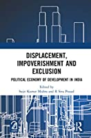 Displacement, Impoverishment and Exclusion: Political Economy of Development in India
