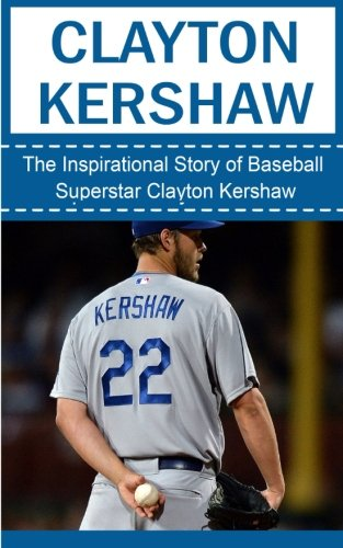 Clayton Kershaw: The Inspirational Story of Baseball Superstar Clayton Kershaw (Clayton Kershaw Unauthorized Biography, Los Angeles Dodgers, MLB Books)