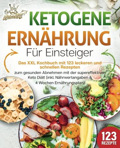 Ketogene Ernährung für Einsteiger: Das XXL Kochbuch mit 123 leckeren und schnellen Rezepten zum gesunden Abnehmen mit der supereffektiven Keto Diät! Inkl. Nährwertangaben und 4 Wochen Ernährungsplan