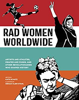 Rad Women Worldwide: Artists and Athletes, Pirates and Punks, and Other Revolutionaries Who Shaped History by [Kate Schatz, Miriam Klein Stahl]