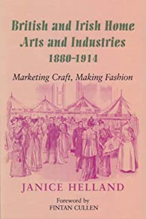 British and Irish Home Arts and Industries 1880-1914: Marketing Craft, Making Fashion