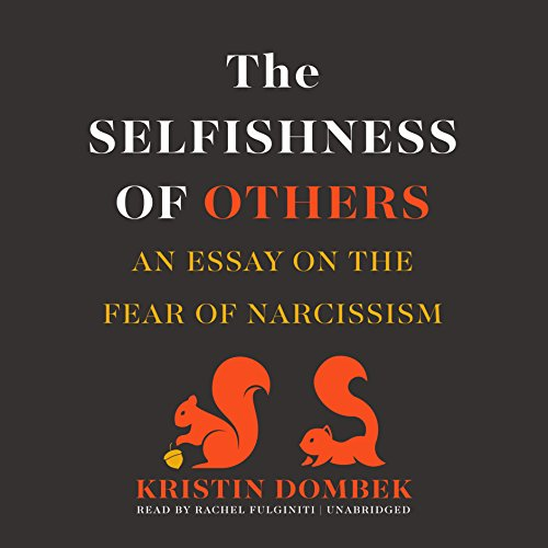 The Selfishness of Others     An Essay on the Fear of Narcissism              By:                                                                                                                                 Kristin Dombek                               Narrated by:                                                                                                                                 Rachel Fulginiti                      Length: 4 hrs and 1 min     12 ratings     Overall 4.5