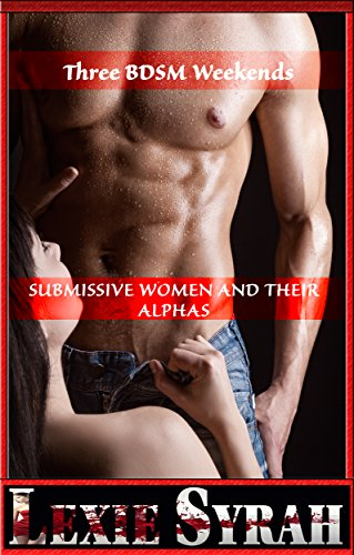 Three BDSM Weekends:  Submissive Women and Their Alphas: (Cheating Wife Punished with Pain & Degradation, Billionaire Training a New Submissive, Dominant ... with His Submissive GF) (English Edition)