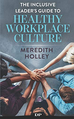 Compare Textbook Prices for The Inclusive Leader's Guide to Healthy Workplace Culture: Prevent Toxic Work Environments, Bullying, Sexual Harassment, and Discrimination  ISBN 9781687385345 by Holley, Meredith