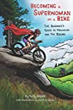 Becoming a Superwoman on a Bike: THE Beginner s Guide to Mountain and Fat Biking