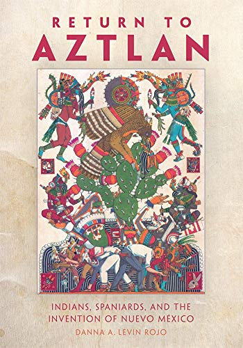 Compare Textbook Prices for Return to Aztlan: Indians, Spaniards, and the Invention of Nuevo México Latin American and Caribbean Arts and Culture First Edition ISBN 9780806144344 by Levin Rojo Ph.D., Danna A.
