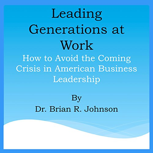 Leading Generations at Work: How to Avoid the Coming Crisis in American Business Leadership audiobook cover art