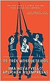 Os três mosqueteiros:: Uma nova 'visão' aplicada nas empresas (Portuguese Edition)