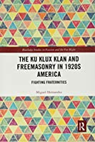The Ku Klux Klan and Freemasonry in 1920s America: Fighting Fraternities