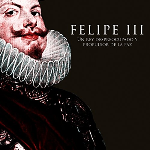Felipe III Un rey despreocupado y propulsor de la paz [Felipe III : A carefree king and promoter of peace] cover art