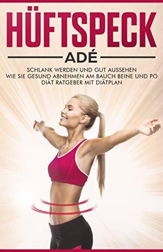 Hüftspeck Adé: Schlank werden und gut aussehen - Wie Sie gesund abnehmen am Bauch Beine und Po - Diät Ratgeber mit Diätplan