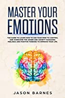 Master Your Emotions: The Guide to Learn How to Use Your Mind to Control and Overcome the Anger and Anxiety Managing. Feelings and Positive Thinking to Improve your Life