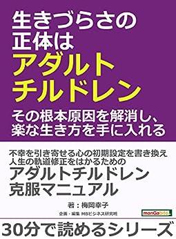 [梅岡幸子, MBビジネス研究班]の生きづらさの正体はアダルトチルドレン。その根本原因を解消し、楽な生き方を手に入れる。30分で読めるシリーズ