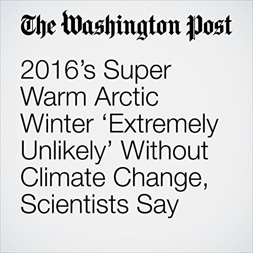 2016's Super Warm Arctic Winter 'Extremely Unlikely' Without Climate Change, Scientists Say audiobook cover art