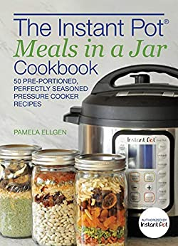 The Instant Pot® Meals in a Jar Cookbook: 50 Pre-Portioned, Perfectly Seasoned Pressure Cooker Recipes by [Pamela Ellgen]