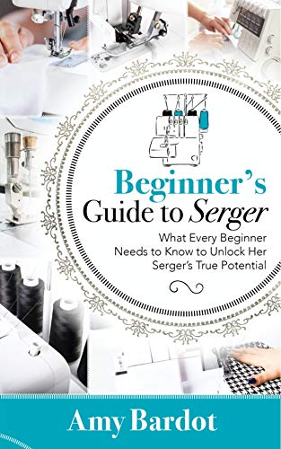 Beginner's Guide to Serger: What Every Beginner Needs to Know to Unlock Her Serger's True Potential