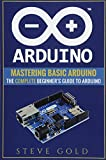 Arduino: Mastering Basic Arduino: The Complete Beginner's Guide To Arduino (Arduino 101, Arduino sketches, Complete beginners guide, Programming, Raspberry Pi 3, xml, c++, Ruby, html, php, Robots) - Steve Gold