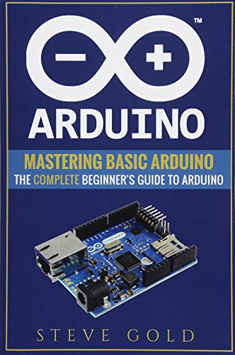 Arduino: Mastering Basic Arduino; the Complete Beginner's Guide to Arduino (Arduino 101, Arduino Sketches, Complete Beginners Guide, Programming, Raspberry Pi 3, Xml, C++, Ruby, Html, Php, Robots)