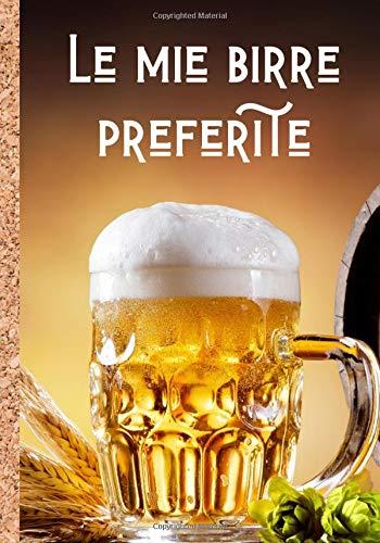 Le mie birre preferite: Quaderno per scrivere e tenere un ricordo dettagliato delle vostre migliori birre - aiutatevi con le caratteristiche per ... | 100 fogli da compilare in formato 7*10