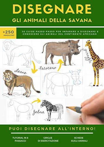 DISEGNARE GLI ANIMALI DELLA SAVANA: 30 guide passo-passo per imparare a disegnare e conoscere gli animali del continente africano (L'ARTE DEL DISEGNO Vol. 1)