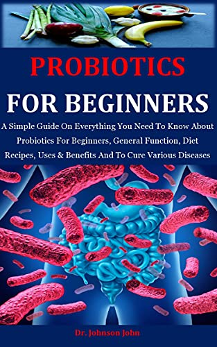 Probiotics For Beginners: A Simple Guide On Everything You Need To Know About Probiotics For Beginners, General Function, Diet Recipes, Uses & Benefits And To Cure Various Diseases (English Edition)