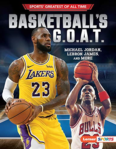 Basketball's G.O.A.T.: Michael Jordan, LeBron James, and More (Sports' Greatest of All Time (Lerner (Tm) Sports))