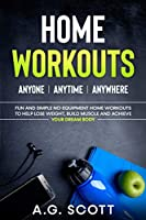 Home Workouts: Anyone - Anytime - Anywhere: Fun and Simple No-Equipment Home Workouts to Help Lose Weight, Build Muscle and Achieve Your Dream Body
