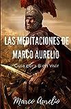 Las Meditaciones de Marco Aurelio: Guía para Bien Vivir