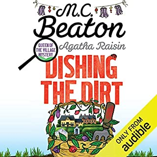 Agatha Raisin: Dishing the Dirt     Agatha Raisin Series, Book 26              By:                                                                                                                                 M. C. Beaton                               Narrated by:                                                                                                                                 Penelope Keith                      Length: 6 hrs and 29 mins     524 ratings     Overall 4.3