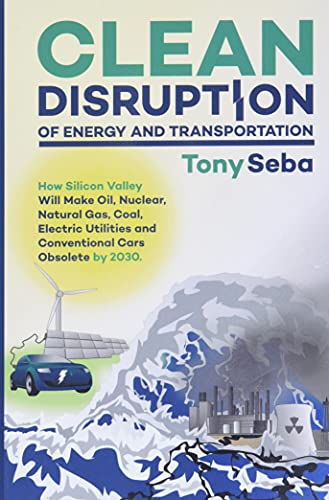 Compare Textbook Prices for Clean Disruption of Energy and Transportation: How Silicon Valley Will Make Oil, Nuclear, Natural Gas, Coal, Electric Utilities and Conventional Cars Obsolete by 2030 Beta Edition ISBN 9780692210536 by Seba, Tony