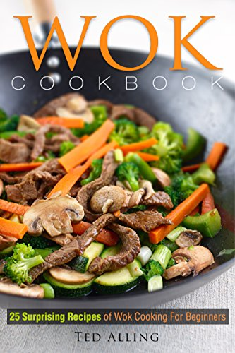 Wok Cookbook - 25 Surprising Recipes of Wok Cooking for Beginners: Healthy, Fast, Wok Cooking Made Easy for You