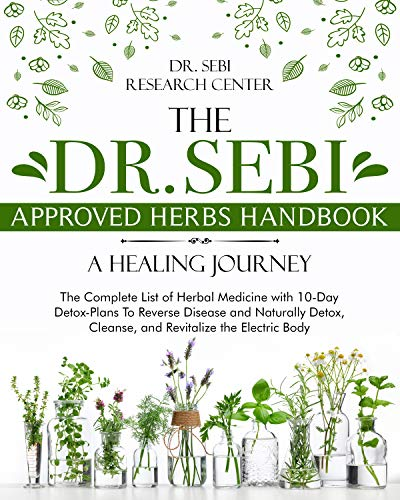 The Dr. Sebi Approved Herbs Handbook • A Healing Journey: The Complete List of Herbal Medicine with 10-Day Detox-Plans To Reverse Disease and Naturally ... the Electric Body (English Edition)
