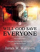 Will God Save Everyone?: Christian Universalism, Hell, Heaven, and the Scriptures